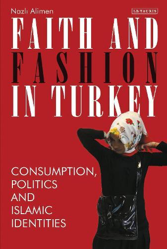 Faith and Fashion in Turkey: Consumption, Politics and Islamic Identities (Hardback)