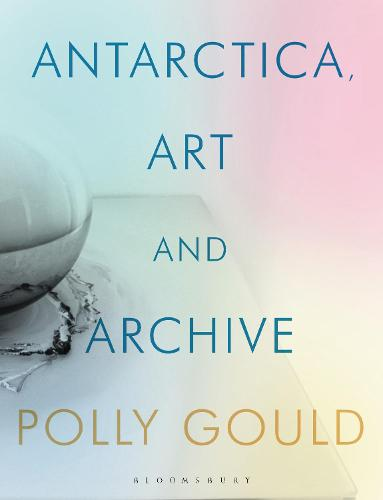 Antarctica through Art and the Archive: The Polar Expeditions of Edward Wilson - International Library of Visual Culture (Hardback)