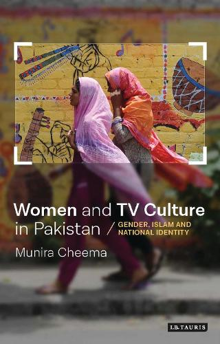 Women and TV Culture in Pakistan: Gender, Islam and National Identity - Tauris History Readers (Hardback)