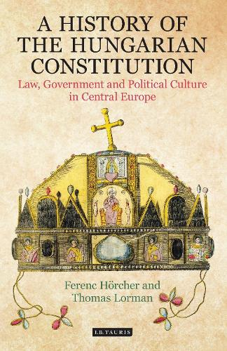 A History of the Hungarian Constitution: Law, Government and Political Culture in Central Europe - International Library of Historical Studies (Hardback)