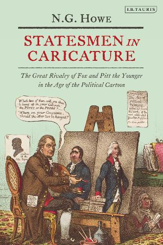 Statesmen in Caricature: The Great Rivalry of Fox and Pitt the Younger in the Age of the Political Cartoon - International Library of Political Studies 56 (Hardback)
