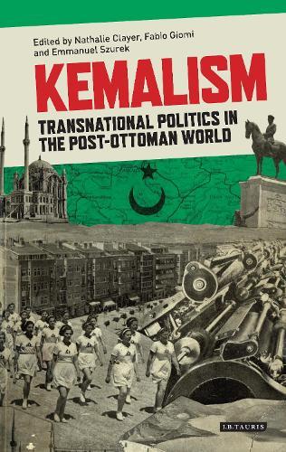 Kemalism: Transnational Politics in the Post Ottoman World (Hardback)
