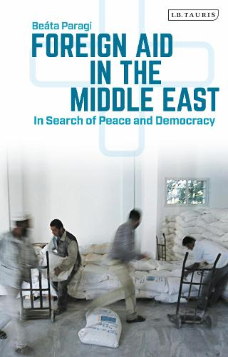 Foreign Aid in the Middle East: In Search of Peace and Democracy - Library of Modern Middle East Studies (Hardback)