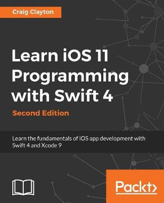 Learn iOS 11 Programming with Swift 4: Learn the fundamentals of iOS app development with Swift 4 and Xcode 9, 2nd Edition (Paperback)