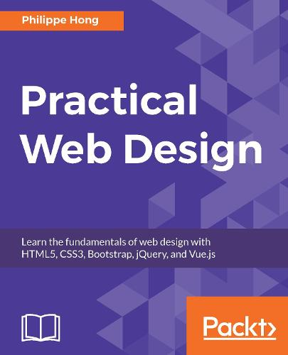 Practical Web Design: Learn the fundamentals of web design with HTML5, CSS3, Bootstrap, jQuery, and Vue.js (Paperback)