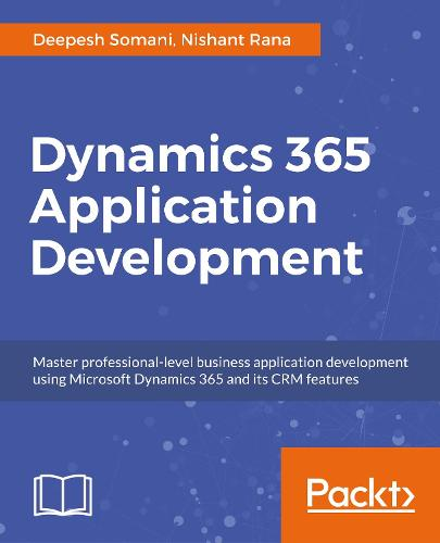 Dynamics 365 Application Development: Master professional-level CRM application development for Microsoft Dynamics 365 (Paperback)