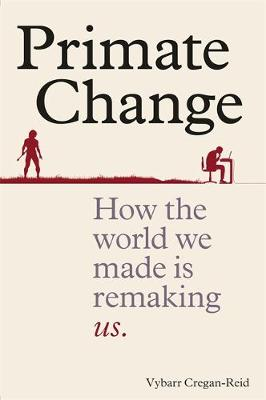 Primate Change: How the world we made is remaking us (Hardback)