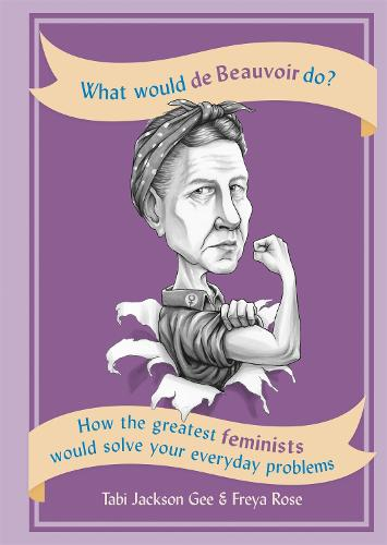 What Would de Beauvoir Do: How the greatest feminists would solve your everyday problems (Paperback)