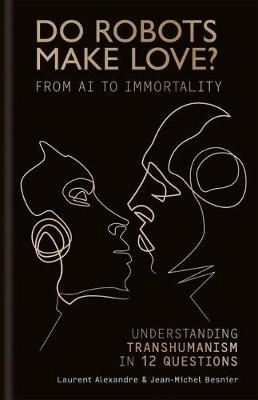 Do Robots Make Love?: From AI to Immortality - Understanding Transhumanism in 12 Questions (Paperback)