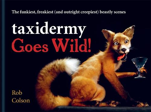 Taxidermy Goes Wild!: The funkiest, freakiest (and outright creepiest) beastly scenes (Hardback)