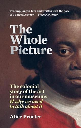 The Whole Picture: The colonial story of the art in our museums & why we need to talk about it (Paperback)