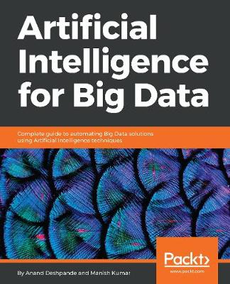 Artificial Intelligence for Big Data: Complete guide to automating Big Data solutions using Artificial Intelligence techniques (Paperback)