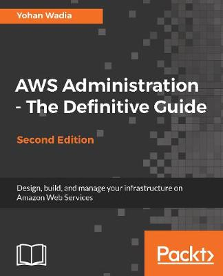 AWS Administration - The Definitive Guide: Design, build, and manage your infrastructure on Amazon Web Services, 2nd Edition (Paperback)