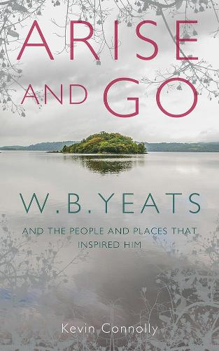 Arise And Go: W.B. Yeats and the people and places that inspired him (Hardback)