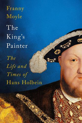The King's Painter: The Life and Times of Hans Holbein (Hardback)