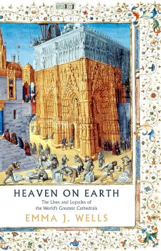 Heaven on Earth: The Lives and Legacies of the World's Greatest Cathedrals (Hardback)