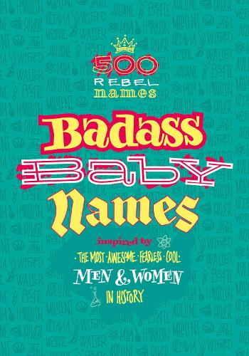 Badass Baby Names: Inspired by the Most Awesome, Fearless and Cool Men and Women in History (Paperback)