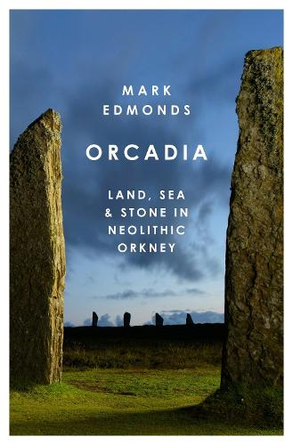 Orcadia: Land, Sea and Stone in Neolithic Orkney (Hardback)