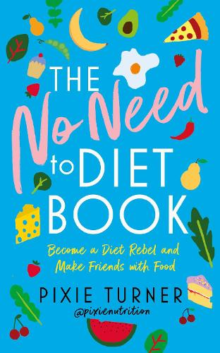 The No Need To Diet Book: Become a Diet Rebel and Make Friends with Food (Hardback)