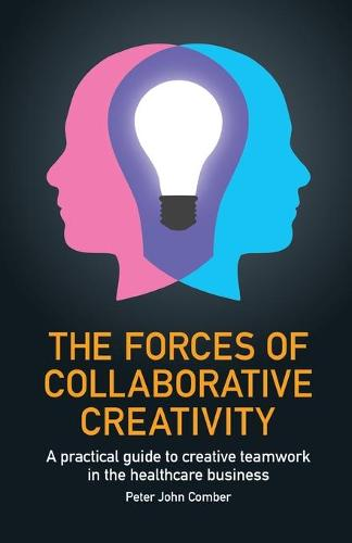 The Forces of Collaborative Creativity: A practical guide to creative teamwork in the healthcare business (Paperback)