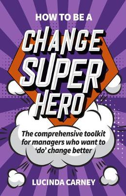 How to be a Change Superhero: The business toolkit to help you to 'do' change better (Paperback)