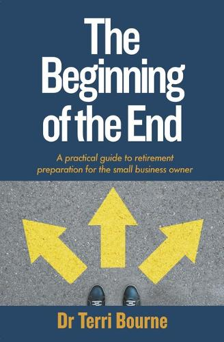 The Beginning of the End: A practical guide to retirement preparation for the small business owner (Paperback)