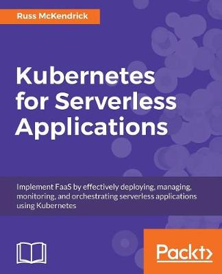 Kubernetes for Serverless Applications: Implement FaaS by effectively deploying, managing, monitoring, and orchestrating serverless applications using Kubernetes (Paperback)