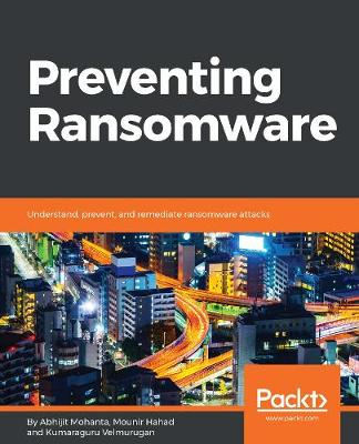 Preventing Ransomware: Understand, prevent, and remediate ransomware attacks (Paperback)