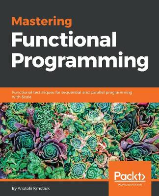 Mastering Functional Programming: Functional techniques for sequential and parallel programming with Scala (Paperback)