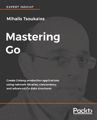 Mastering Go: Create Golang production applications using network libraries, concurrency, and advanced Go data structures (Paperback)