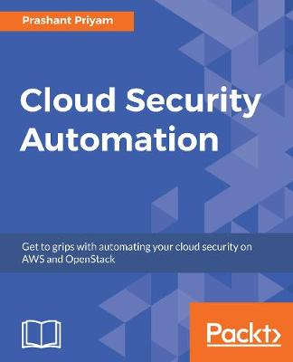 Cloud Security Automation: Get to grips with automating your cloud security on AWS and OpenStack (Paperback)