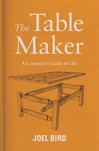The Table Maker: A Carpenter's Guide to Life (Hardback)