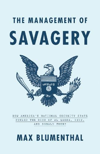 The Management of Savagery: How America's National Security State Fueled the Rise of Al Qaeda, Isis, and Donald Trump (Hardback)