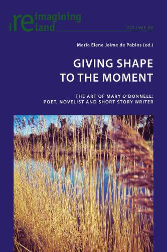 Giving Shape to the Moment: The Art of Mary O'Donnell: Poet, Novelist and Short Story Writer - Reimagining Ireland 88 (Paperback)