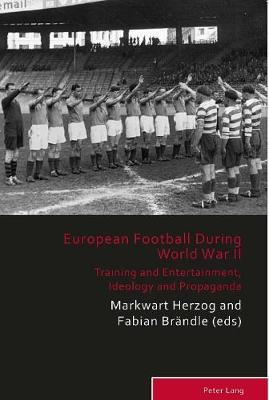 European Football During the Second World War: Training and Entertainment, Ideology and Propaganda - Sport, History and Culture 8 (Paperback)