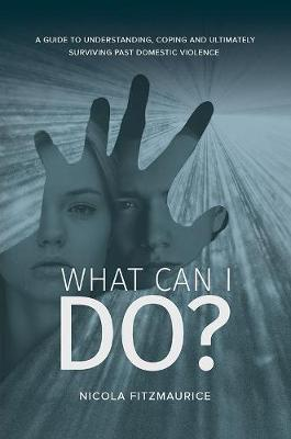 What Can I Do?: A Guide to Understanding, Coping and Ultimately Surviving Past Domestic Violence (Hardback)