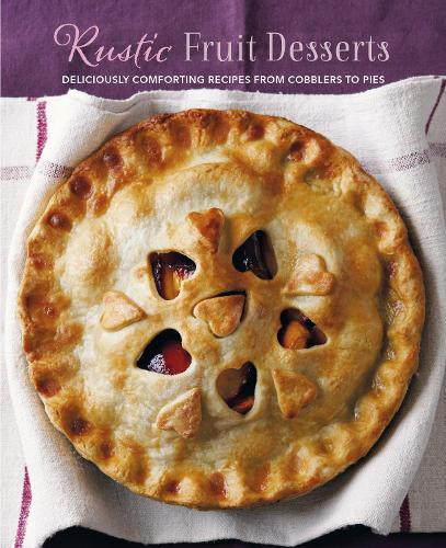 Rustic Fruit Desserts: Deliciously Comforting Recipes from Cobblers to Pies (Hardback)