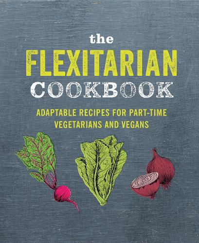 The Flexitarian Cookbook: Adaptable Recipes for Part-Time Vegetarians and Vegans (Hardback)