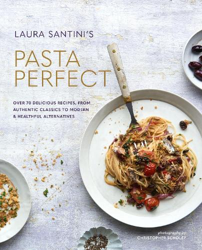 Pasta Perfect: Over 70 Delicious Recipes, from Authentic Classics to Modern & Healthful Alternatives (Hardback)