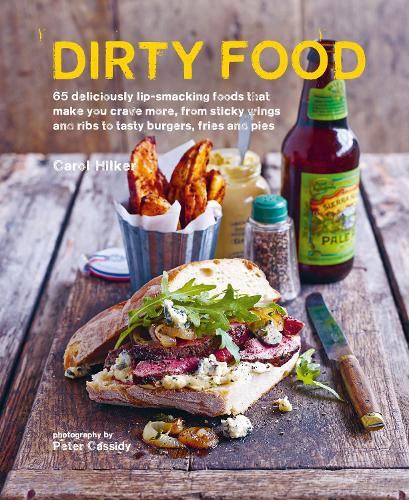 Dirty Food: 65 Deliciously Lip-Smacking Foods That Make You Crave More, from Sticky Wings and Ribs to Tasty Burgers, Fries and Pies (Hardback)