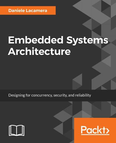 Embedded Systems Architecture: Explore architectural concepts, pragmatic  design patterns, and best practices to produce robust systems (Paperback)