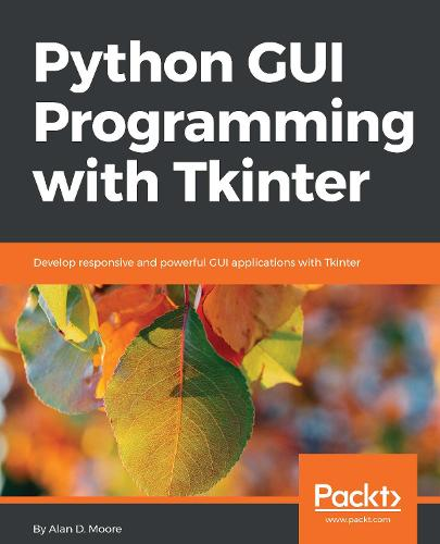 Python GUI Programming with Tkinter: Develop responsive and powerful GUI applications with Tkinter (Paperback)