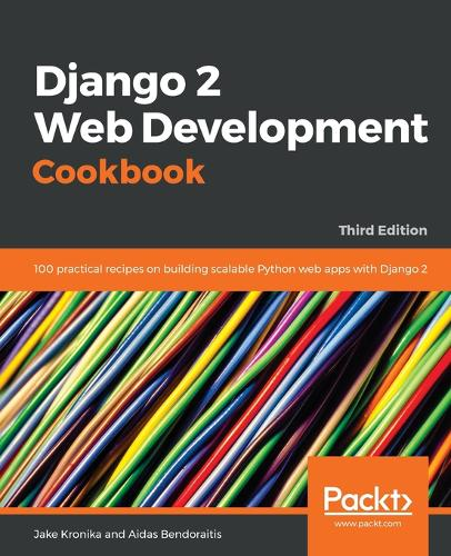 Django 2 Web Development Cookbook: 100 practical recipes on building scalable Python web apps with Django 2, 3rd Edition (Paperback)
