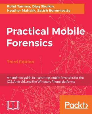 Practical Mobile Forensics,: A hands-on guide to mastering mobile forensics for the iOS, Android, and the Windows Phone platforms, 3rd Edition (Paperback)