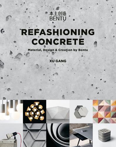 Refashioning Concrete: Material, Design and Creation by Bentu (Hardback)