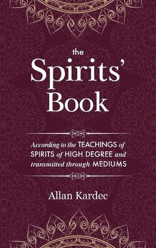 The Spirits' Book: Containing the Principles of Spiritist Doctrine on the Immortality of the Soul, the Nature of Spirits and Their Relations with Men, the Moral Law, the Present Life, the Future Life, and the Destiny of the Human Race: With an Alphabetical Index (Hardback)