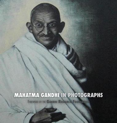 Mahatma Gandhi in Photographs: Foreword by the Gandhi Research Foundation - In Full Color (Hardback)