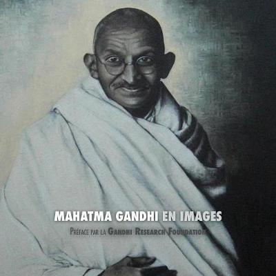 Mahatma Gandhi En Images: Pr face de la Gandhi Research Foundation - Tout En Couleur (Paperback)