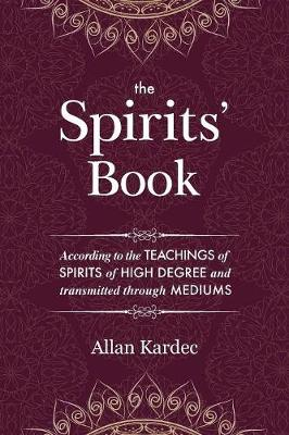 The Spirits' Book: Containing the Principles of Spiritist Doctrine on the Immortality of the Soul, the Nature of Spirits and Their Relations with Men, the Moral Law, the Present Life, the Future Life, and the Destiny of the Human Race: With an Alphabetical Index (Paperback)