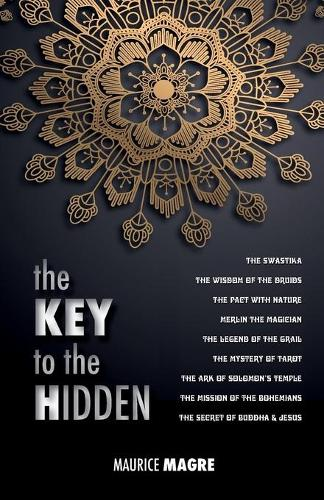 The Key to the Hidden: The Wisdom of the Druids, the Swastika, the Pact with Nature, Merlin the Magician, the Legend of the Grail, the Mystery of Tarot, the Ark of Solomon's Temple, the Mission of the Bohemians, the Secret of Buddha and Jesus (Paperback)